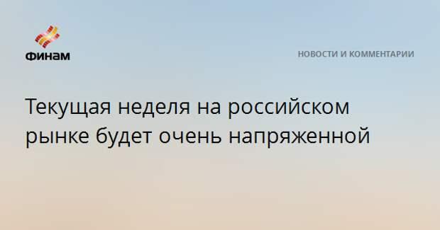 Текущая неделя на российском рынке будет очень напряженной