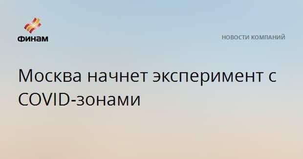 Москва начнет эксперимент с COVID-зонами