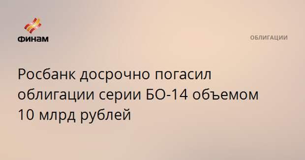 Росбанк досрочно погасил облигации серии БО-14 объемом 10 млрд рублей