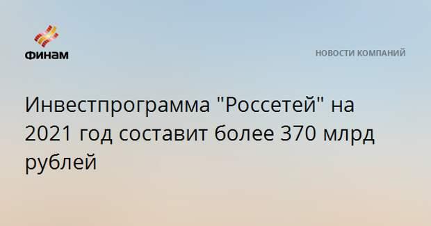 """Инвестпрограмма """"Россетей"""" на 2021 год составит более 370 млрд рублей"""