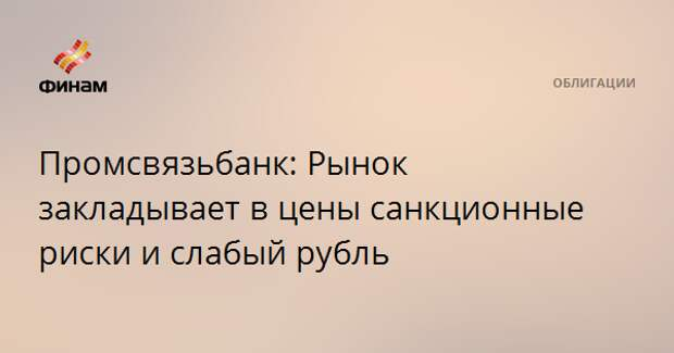 Промсвязьбанк: Рынок закладывает в цены санкционные риски и слабый рубль