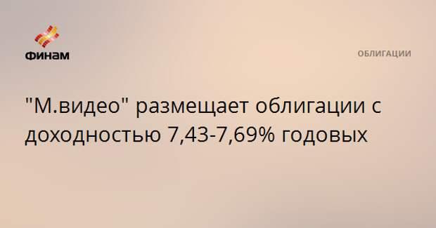 """""""М.видео"""" размещает облигации с доходностью 7,43-7,69% годовых"""