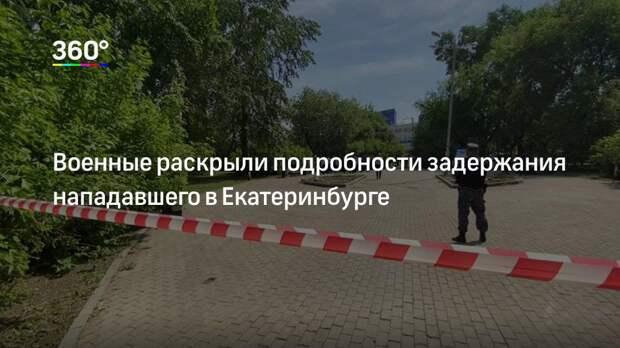 Военные раскрыли подробности задержания нападавшего в Екатеринбурге