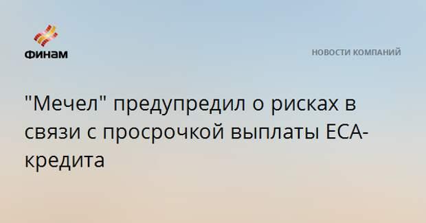 """""""Мечел"""" предупредил о рисках в связи с просрочкой выплаты ЕСА-кредита"""