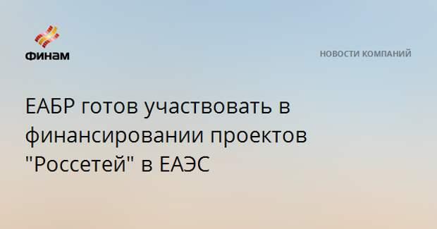 """ЕАБР готов участвовать в финансировании проектов """"Россетей"""" в ЕАЭС"""