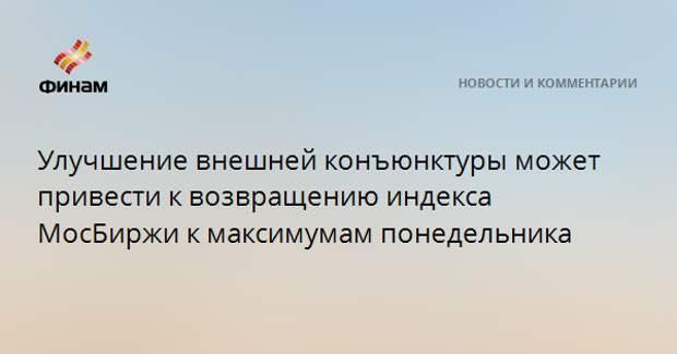 Улучшение внешней конъюнктуры может привести к возвращению индекса МосБиржи к максимумам понедельника