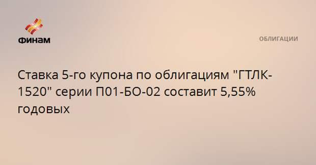 """Ставка 5-го купона по облигациям """"ГТЛК-1520"""" серии П01-БО-02 составит 5,55% годовых"""