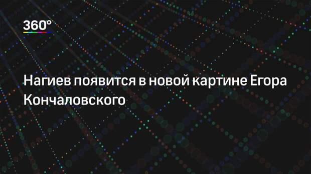 Нагиев появится в новой картине Егора Кончаловского