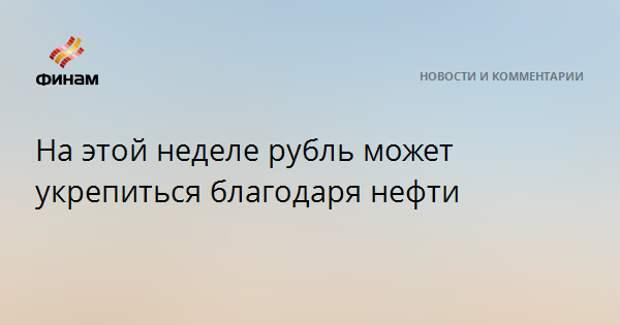На этой неделе рубль может укрепиться благодаря нефти