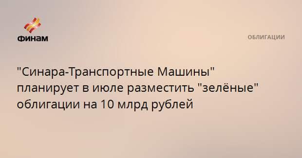 """""""Синара-Транспортные Машины"""" планирует в июле разместить """"зелёные"""" облигации на 10 млрд рублей"""