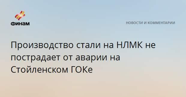 Производство стали на НЛМК не пострадает от аварии на Стойленском ГОКе