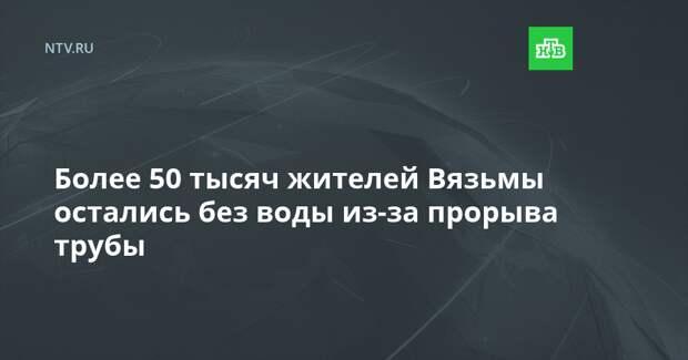 Более 50 тысяч жителей Вязьмы остались без воды из-за прорыва трубы