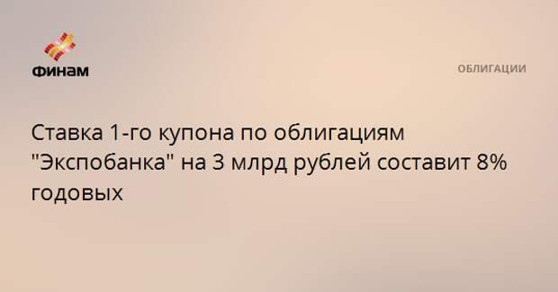 """Ставка 1-го купона по облигациям """"Экспобанка"""" на 3 млрд рублей составит 8% годовых"""