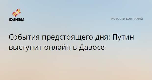 События предстоящего дня: Путин выступит онлайн в Давосе