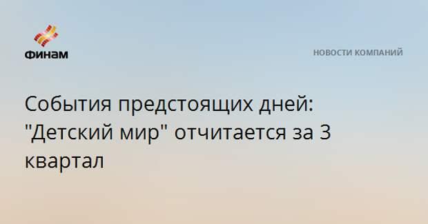 """События предстоящих дней: """"Детский мир"""" отчитается за 3 квартал"""