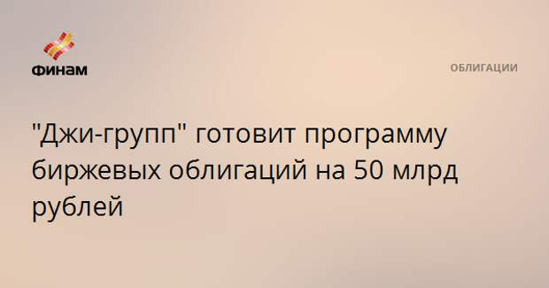"""""""Джи-групп"""" готовит программу биржевых облигаций на 50 млрд рублей"""