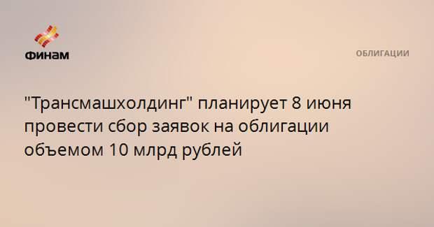 """""""Трансмашхолдинг"""" планирует 8 июня провести сбор заявок на облигации объемом 10 млрд рублей"""