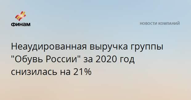 """Неаудированная выручка группы """"Обувь России"""" за 2020 год снизилась на 21%"""
