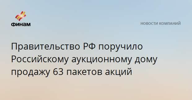 Правительство РФ поручило Российскому аукционному дому продажу 63 пакетов акций
