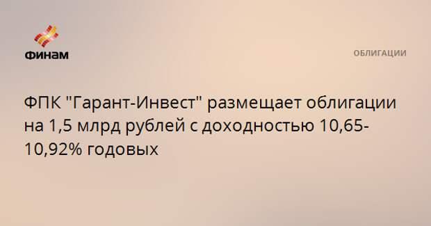 """ФПК """"Гарант-Инвест"""" размещает облигации на 1,5 млрд рублей с доходностью 10,65-10,92% годовых"""