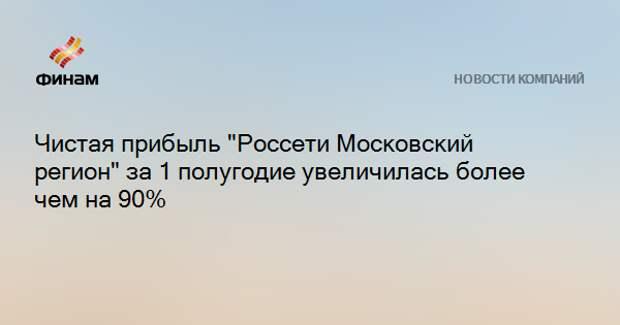 """Чистая прибыль """"Россети Московский регион"""" за 1 полугодие увеличилась более чем на 90%"""