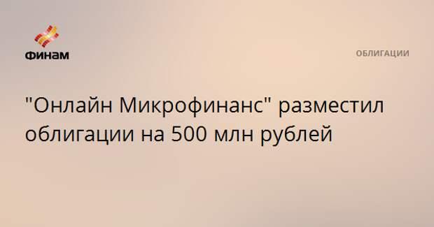 """""""Онлайн Микрофинанс"""" разместил облигации на 500 млн рублей"""