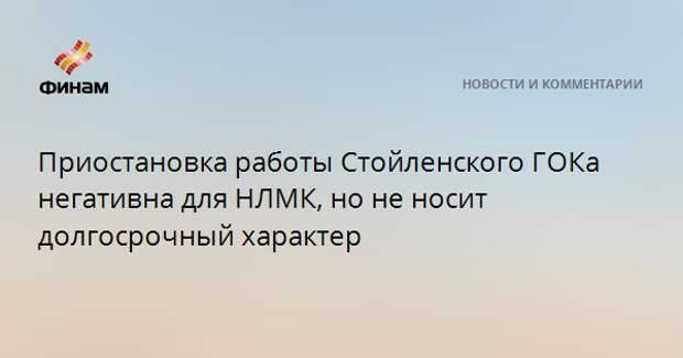 Приостановка работы Стойленского ГОКа негативна для НЛМК, но не носит долгосрочный характер