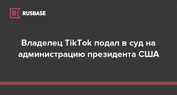 Владелец TikTok подал в суд на администрацию президента США