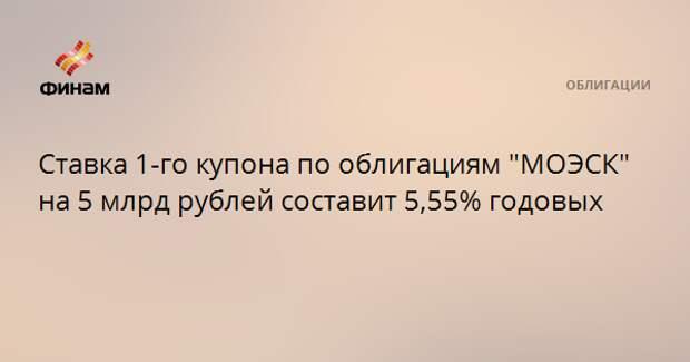 """Ставка 1-го купона по облигациям """"МОЭСК"""" на 5 млрд рублей составит 5,55% годовых"""