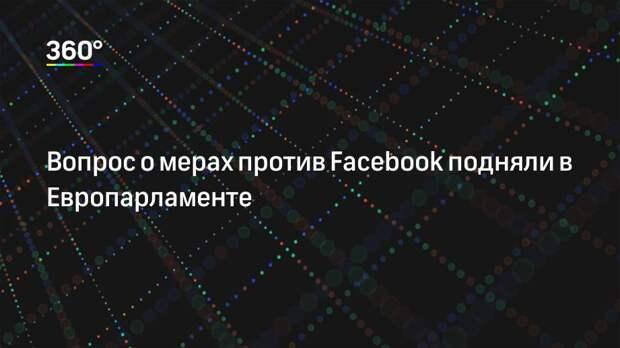 Вопрос о мерах против Facebook подняли в Европарламенте
