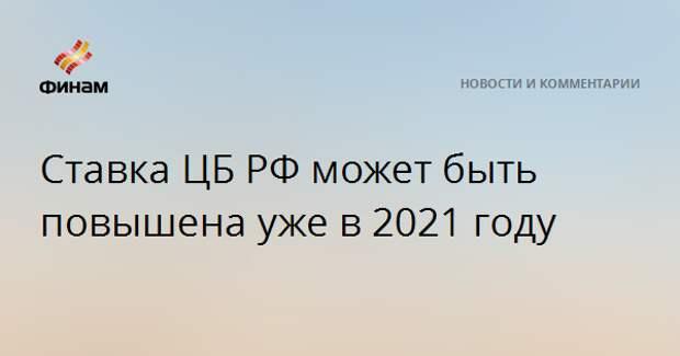 Ставка ЦБ РФ может быть повышена уже в 2021 году