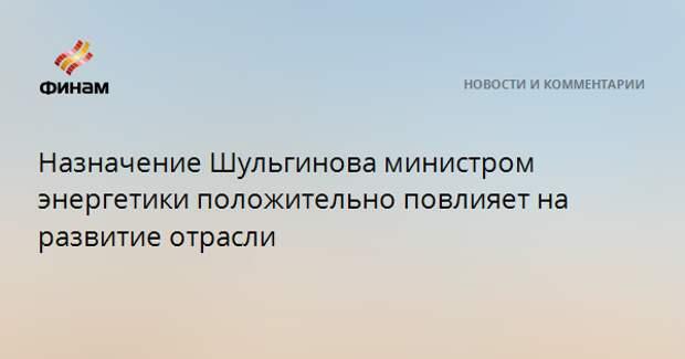 Назначение Шульгинова министром энергетики положительно повлияет на развитие отрасли