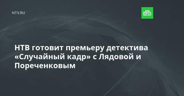 НТВ готовит премьеру детектива «Случайный кадр» с Лядовой и Пореченковым