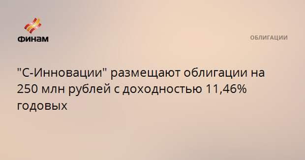"""""""С-Инновации"""" размещают облигации на 250 млн рублей с доходностью 11,46% годовых"""