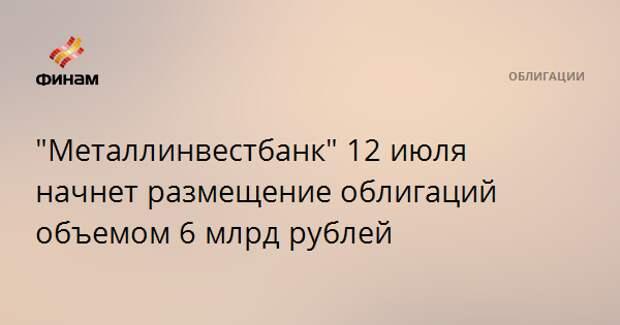"""""""Металлинвестбанк"""" 12 июля начнет размещение облигаций объемом 6 млрд рублей"""