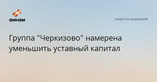 """Группа """"Черкизово"""" намерена уменьшить уставный капитал"""