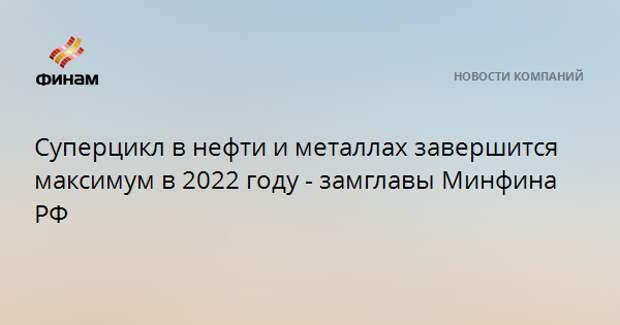 Суперцикл в нефти и металлах завершится максимум в 2022 году - замглавы Минфина РФ