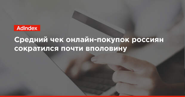 Средний чек онлайн-покупок россиян сократился почти вполовину