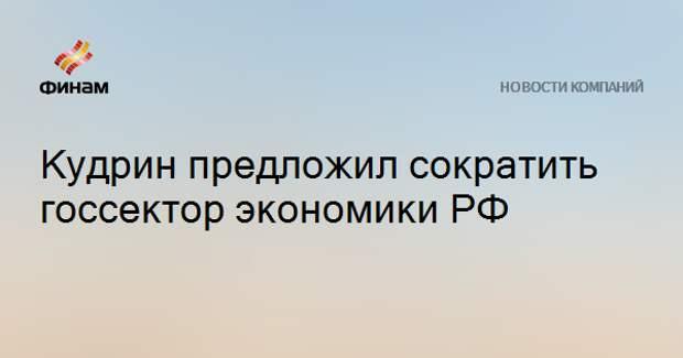 Кудрин предложил сократить госсектор экономики РФ