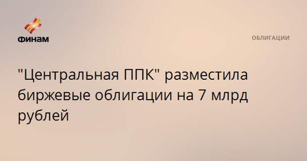 """""""Центральная ППК"""" разместила биржевые облигации на 7 млрд рублей"""