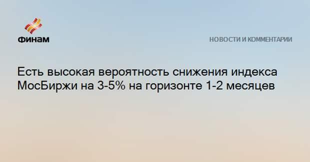 Есть высокая вероятность снижения индекса МосБиржи на 3-5% на горизонте 1-2 месяцев