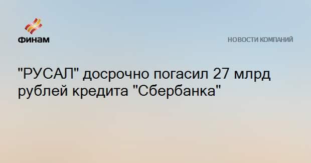 """РУСАЛ"" досрочно погасил 27 млрд рублей кредита ""Сбербанка"""