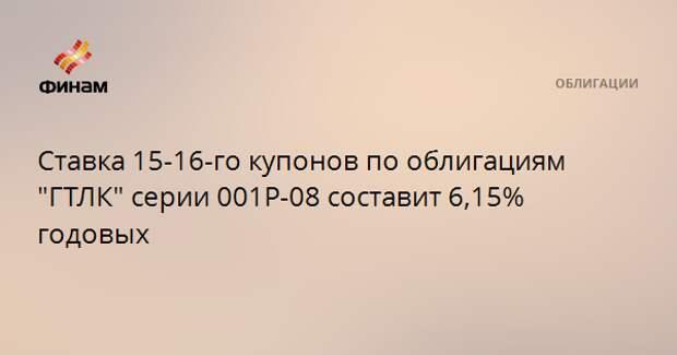 """Ставка 15-16-го купонов по облигациям """"ГТЛК"""" серии 001Р-08 составит 6,15% годовых"""