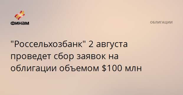 """""""Россельхозбанк"""" 2 августа проведет сбор заявок на облигации объемом $100 млн"""