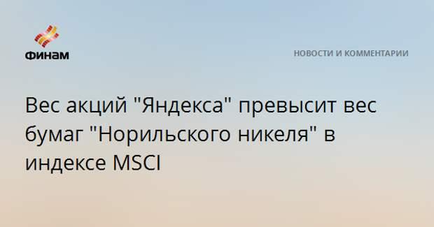 """Вес акций """"Яндекса"""" превысит вес бумаг """"Норильского никеля"""" в индексе MSCI"""