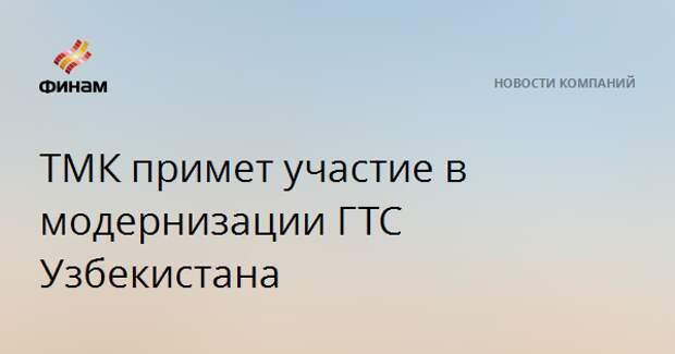 ТМК примет участие в модернизации ГТС Узбекистана