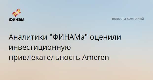 """Аналитики """"ФИНАМа"""" оценили инвестиционную привлекательность Ameren"""