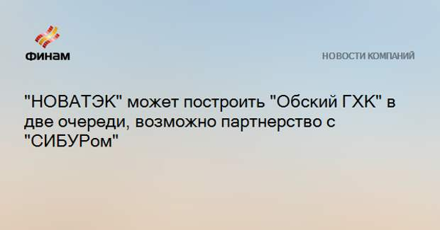 """""""НОВАТЭК"""" может построить """"Обский ГХК"""" в две очереди, возможно партнерство с """"СИБУРом"""""""