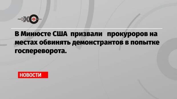 В Минюсте США призвали прокуроров на местах обвинять демонстрантов в попытке госпереворота.