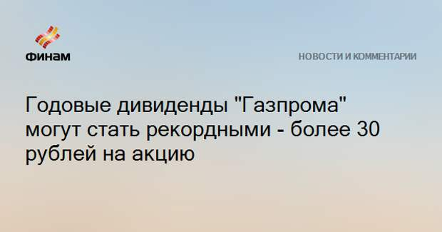"""Годовые дивиденды """"Газпрома"""" могут стать рекордными - более 30 рублей на акцию"""
